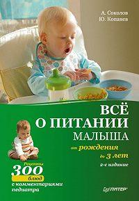 Андрей Соколов, Юрий Александрович Копанев - Все о питании малыша от рождения до 3 лет. Рецепты 300 блюд детской кухни