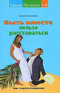 Валентина Целуйко -Быть вместе нельзя расставаться. Как спасти отношения