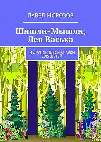 Павел Морозов -Шишли-Мышли, Лев Васька. идругие пьесы-сказки для детей