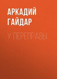 Аркадий Гайдар -У переправы
