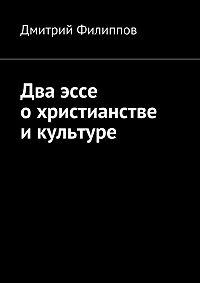 Дмитрий Филиппов - Два эссе о христианстве и культуре