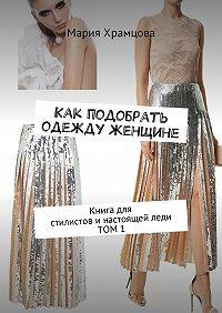 Мария Храмцова -Как подобрать одежду женщине. Книга для стилистови настоящейледи. Том 1