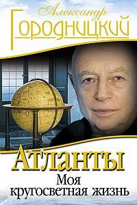Александр Городницкий -Атланты. Моя кругосветная жизнь