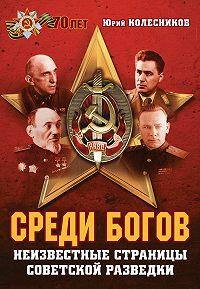 Юрий Колесников -Среди богов. Неизвестные страницы советской разведки