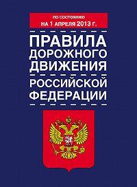 Коллектив Авторов -Правила дорожного движения Российской Федерации (по состоянию на 1 апреля 2013 года)