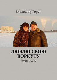 Владимир Герун -Люблю свою Воркуту. Музы поэта