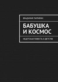 Владимир Липилин -Бабушка икосмос. Недетская повесть одетстве