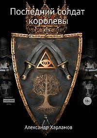 Александр Харламов -Последний солдат королевы