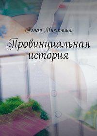 Аглая Никитина -Провинциальная история