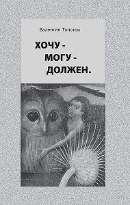 Валентин Толстых - Хочу – Могу – Должен. Опыт общественной автобиографии личности