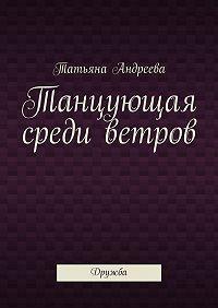 Татьяна Андреева - Танцующая среди ветров