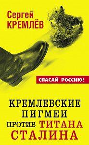 Сергей  Кремлев -Кремлевские пигмеи против титана Сталина, или Россия, которую надо найти