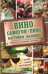 Евгения Богуславская -Вино, самогон, пиво, настойки, наливки. Варим, гоним, настаиваем. Просто в домашних условиях!