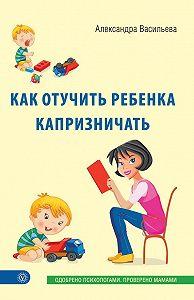 Александра Васильева -Как отучить ребенка капризничать