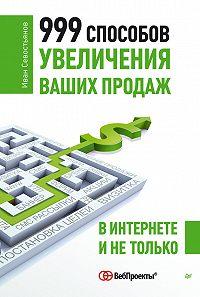 И. О. Севостьянов -999 способов увеличения ваших продаж: в Интернете и не только