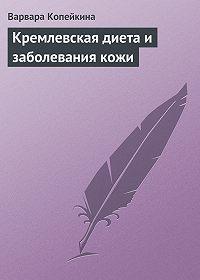 Варвара Копейкина - Кремлевская диета и заболевания кожи
