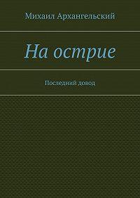 Михаил Архангельский -Наострие. Последний довод
