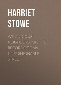 Harriet Stowe -We and Our Neighbors: or, The Records of an Unfashionable Street