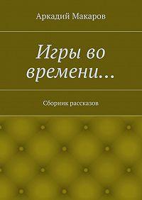 Аркадий Макаров - Игры во времени… Сборник рассказов