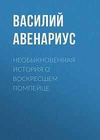 Василий Авенариус -Необыкновенная история о воскресшем помпейце