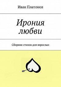 Иван Платонов -Ирония любви. Сборник стихов для взрослых