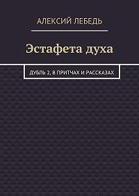 Алексий Лебедь -Эстафета духа. Дубль 2, в притчах и рассказах
