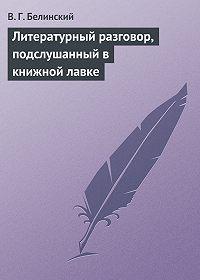 В. Г. Белинский -Литературный разговор, подслушанный в книжной лавке