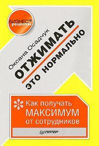 Оксана Осадчук - Отжимать – это нормально. Как получать максимум от сотрудников