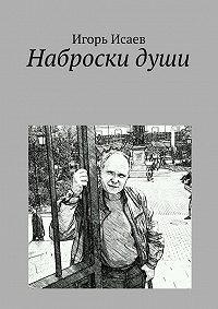 Игорь Исаев -Наброски души
