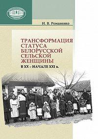 Ирина Романенко - Трансформация статуса белорусской сельской женщины в ХХ – начале ХХI в.