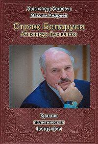 Александр Радьевич Андреев, Максим Александрович Андреев - Страж Беларуси. Александр Лукашенко