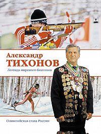 Александр Тихонов - Александр Тихонов. Легенда мирового биатлона