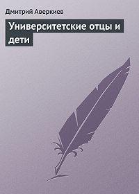 Дмитрий Аверкиев -Университетские отцы и дети