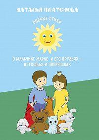 Наталья Платонова - Добрые стихи омальчике Марке иего друзьях– детишках изверюшках
