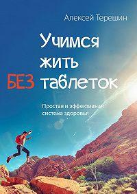 Алексей Терешин - Учимся жить без таблеток. Простая и эффективная система здоровья