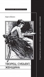 Кирсти Эконен -Творец, субъект, женщина. Стратегии женского письма в русском символизме