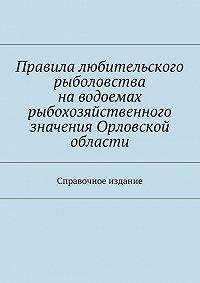 Коллектив авторов -Правила любительского рыболовства наводоемах рыбохозяйственного значения Орловской области. Справочное издание