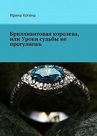Ирина Хотина -Бриллиантовая королева, или Уроки судьбы не прогуляешь