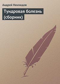 Андрей Неклюдов -Тундровая болезнь (сборник)
