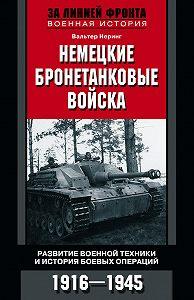 Вальтер Неринг -Немецкие бронетанковые войска. Развитие военной техники и история боевых операций. 1916–1945