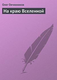 Олег Овчинников -На краю Вселенной