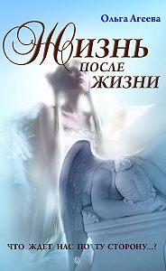 Ольга Агеева -Жизнь после жизни. Что ждет нас по ту сторону?
