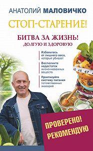 Анатолий Маловичко -Стоп-старение! Битва за жизнь! Долгую и здоровую