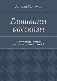 Адилия Моккули -Глашкины рассказы