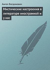 Ангел Богданович - Мистические настроения в литературе иностранной и y нас
