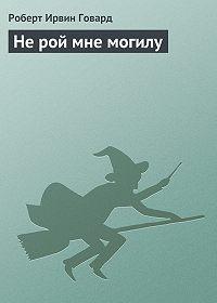 Роберт Ирвин Говард -Не рой мне могилу