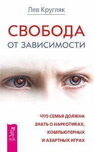 Лев Кругляк -Свобода от зависимости. Что семья должна знать о наркотиках, компьютерных и азартных играх