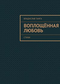 Владислав Тамга - Воплощённая любовь. стихи