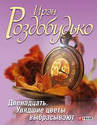 Ирэн Роздобудько -Двенадцать. Увядшие цветы выбрасывают (сборник)