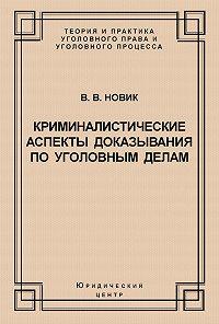 Валерий Новик -Криминалистические аспекты доказывания по уголовным делам